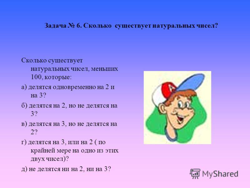 Задача 6. Сколько существует натуральных чисел? Сколько существует натуральных чисел, меньших 100, которые: а) делятся одновременно на 2 и на 3? б) делятся на 2, но не делятся на 3? в) делятся на 3, но не делятся на 2? г) делятся на 3, или на 2 ( по
