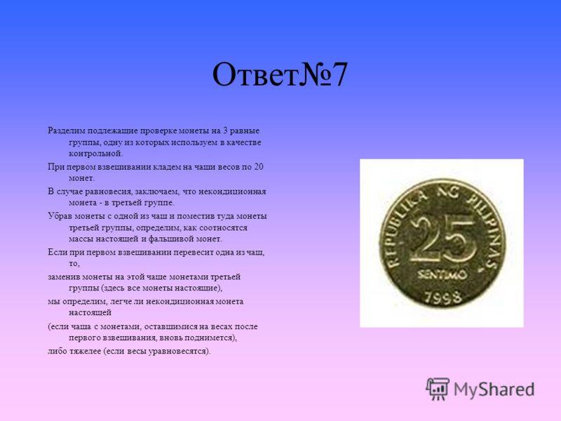 Ответ7 Разделим подлежащие проверке монеты на 3 равные группы, одну из которых используем в качестве контрольной. При первом взвешивании кладем на чаши весов по 20 монет. В случае равновесия, заключаем, что некондиционная монета - в третьей группе. У