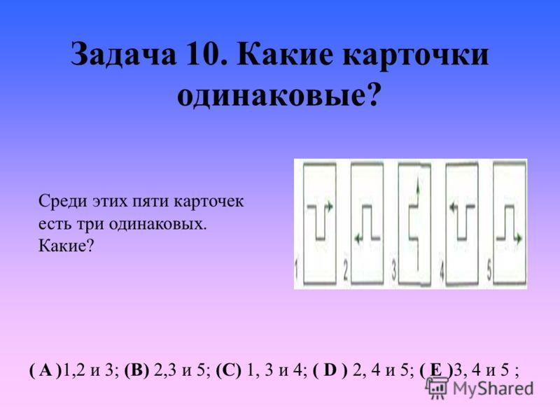 Задача 10. Какие карточки одинаковые? Среди этих пяти карточек есть три одинаковых. Какие? ( A )1,2 и 3; (B) 2,3 и 5; (C) 1, 3 и 4; ( D ) 2, 4 и 5; ( E )3, 4 и 5 ;