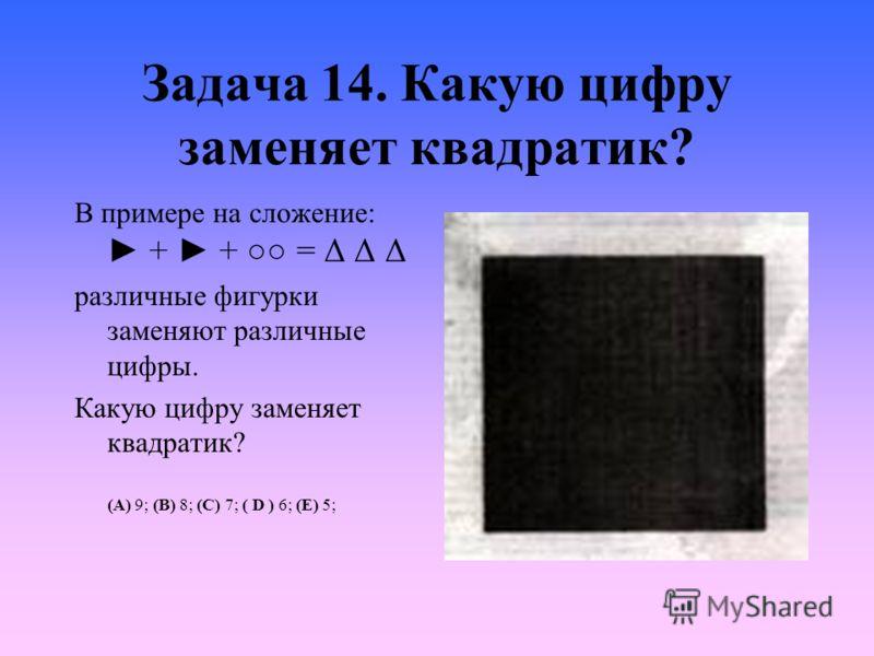 Задача 14. Какую цифру заменяет квадратик? В примере на сложение: + + = Δ Δ Δ различные фигурки заменяют различные цифры. Какую цифру заменяет квадратик? (A) 9; (B) 8; (C) 7; ( D ) 6; (E) 5;