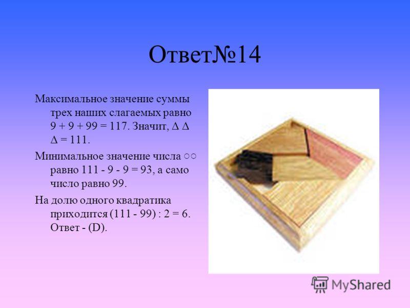 Ответ14 Максимальное значение суммы трех наших слагаемых равно 9 + 9 + 99 = 117. Значит, Δ Δ Δ = 111. Минимальное значение числа равно 111 - 9 - 9 = 93, а само число равно 99. На долю одного квадратика приходится (111 - 99) : 2 = 6. Ответ - (D).