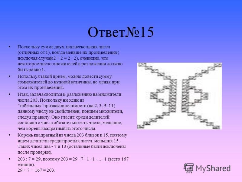 Ответ15 Поскольку сумма двух, или нескольких чисел (отличных от 1), всегда меньше их произведения ( исключая случай 2 + 2 = 2 · 2), очевидно, что некоторое число множителей в разложении должно быть равно 1. Используя такой прием, можно довести сумму