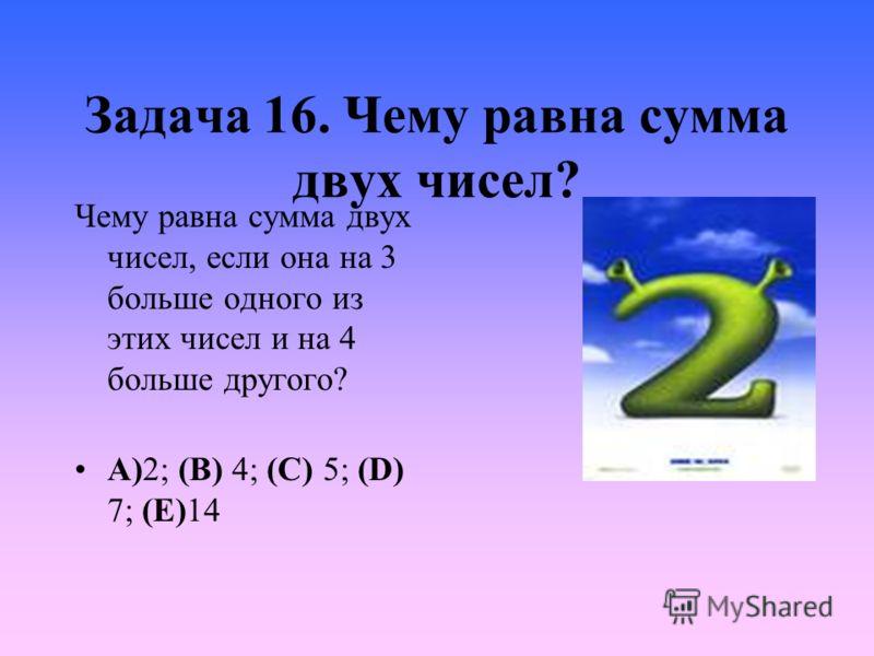 Задача 16. Чему равна сумма двух чисел? Чему равна сумма двух чисел, если она на 3 больше одного из этих чисел и на 4 больше другого? A)2; (B) 4; (C) 5; (D) 7; (E)14