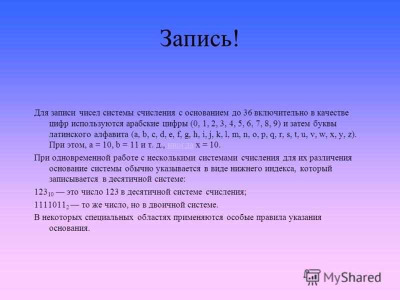 Запись! Для записи чисел системы счисления с основанием до 36 включительно в качестве цифр используются арабские цифры (0, 1, 2, 3, 4, 5, 6, 7, 8, 9) и затем буквы латинского алфавита (a, b, c, d, e, f, g, h, i, j, k, l, m, n, o, p, q, r, s, t, u, v,