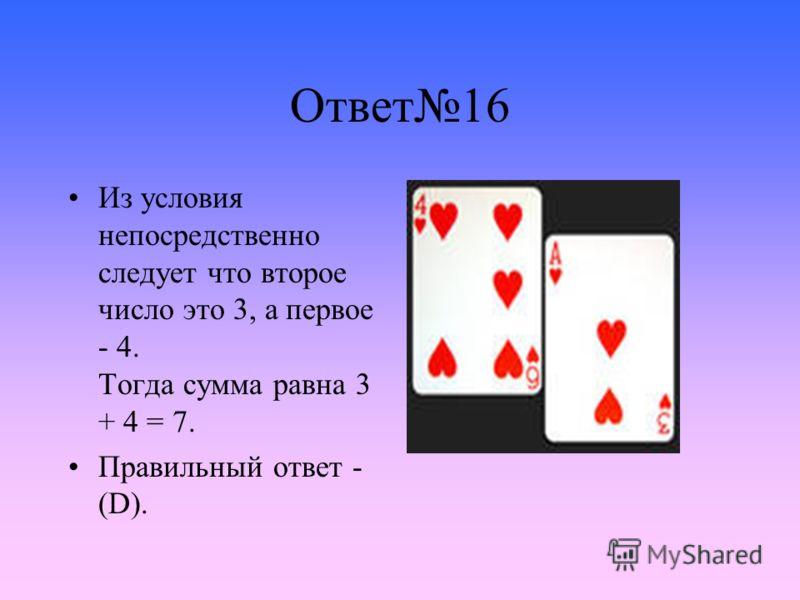Ответ16 Из условия непосредственно следует что второе число это 3, а первое - 4. Тогда сумма равна 3 + 4 = 7. Правильный ответ - (D).