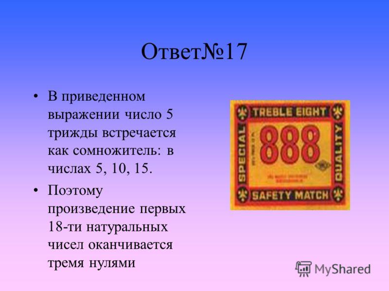 Ответ17 В приведенном выражении число 5 трижды встречается как сомножитель: в числах 5, 10, 15. Поэтому произведение первых 18-ти натуральных чисел оканчивается тремя нулями