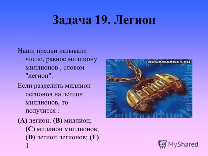 Задача 19. Легион Наши предки называли число, равное миллиону миллионов, словом легион. Если разделить миллион легионов на легион миллионов, то получится : (A) легион; (B) миллион; (C) миллион миллионов; (D) легион легионов; (E) 1