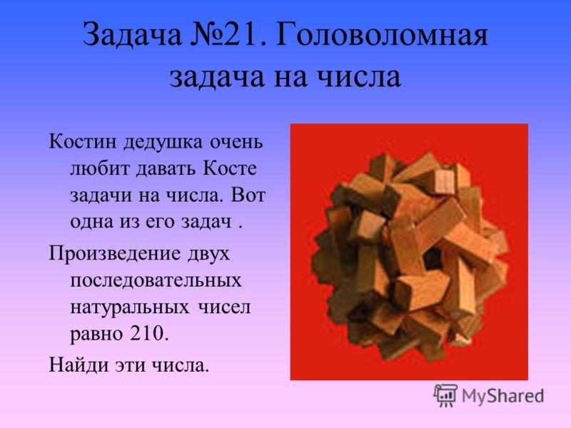 Задача 21. Головоломная задача на числа Костин дедушка очень любит давать Косте задачи на числа. Вот одна из его задач. Произведение двух последовательных натуральных чисел равно 210. Найди эти числа.