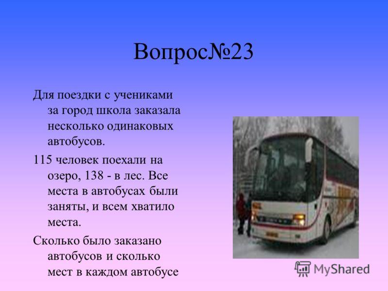 Вопрос23 Для поездки с учениками за город школа заказала несколько одинаковых автобусов. 115 человек поехали на озеро, 138 - в лес. Все места в автобусах были заняты, и всем хватило места. Сколько было заказано автобусов и сколько мест в каждом автоб