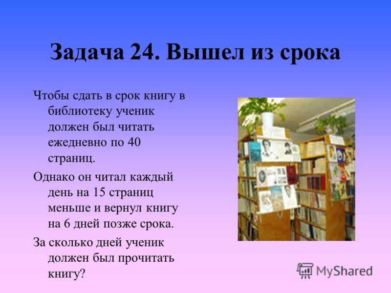 Задача 24. Вышел из срока Чтобы сдать в срок книгу в библиотеку ученик должен был читать ежедневно по 40 страниц. Однако он читал каждый день на 15 страниц меньше и вернул книгу на 6 дней позже срока. За сколько дней ученик должен был прочитать книгу