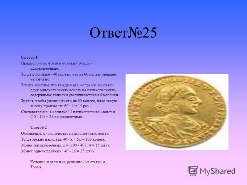 Ответ25 Способ 1. Предположим, что все монеты у Маши - однокопеечные. Тогда в копилке - 40 копеек, что на 60 копеек меньше, чем нужно. Теперь заметим, что каждый раз, когда мы заменяем одну однокопеечную монету на пятикопеечную, содержимое копилки ув