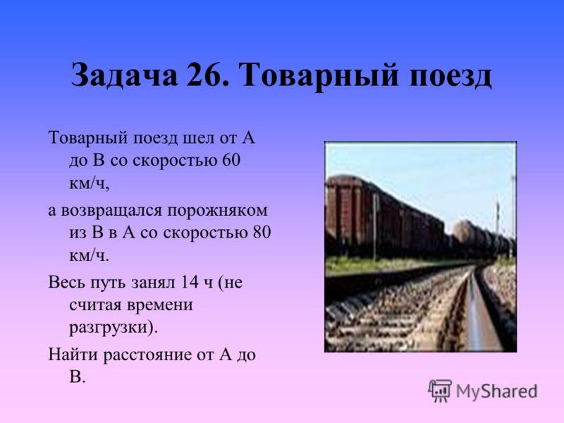Задача 26. Товарный поезд Товарный поезд шел от А до В со скоростью 60 км/ч, а возвращался порожняком из В в А со скоростью 80 км/ч. Весь путь занял 14 ч (не считая времени разгрузки). Найти расстояние от А до В.