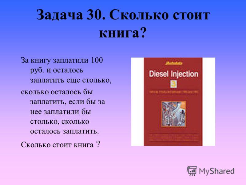 Задача 30. Сколько стоит книга? За книгу заплатили 100 руб. и осталось заплатить еще столько, сколько осталось бы заплатить, если бы за нее заплатили бы столько, сколько осталось заплатить. Сколько стоит книга ?