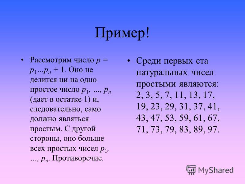 Пример! Рассмотрим число p = p 1 …p n + 1. Оно не делится ни на одно простое число p 1, …, p n (дает в остатке 1) и, следовательно, само должно являться простым. С другой стороны, оно больше всех простых чисел p 1, …, p n. Противоречие. Среди первых