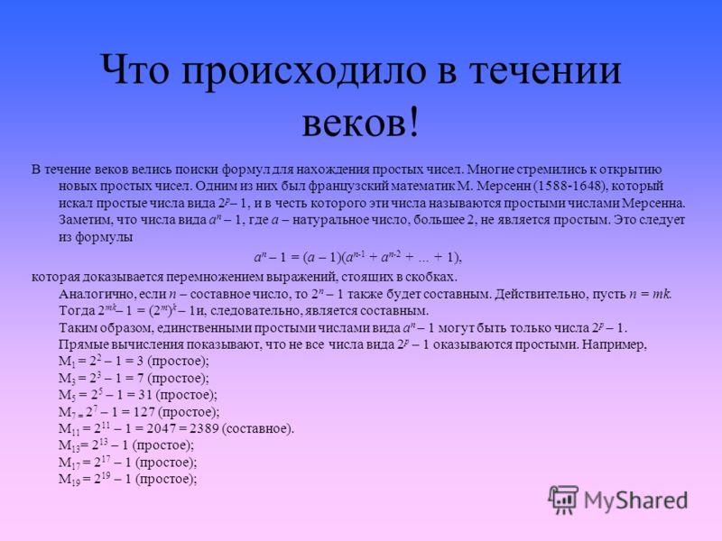 Что происходило в течении веков! В течение веков велись поиски формул для нахождения простых чисел. Многие стремились к открытию новых простых чисел. Одним из них был французский математик М. Мерсенн (1588-1648), который искал простые числа вида 2 p