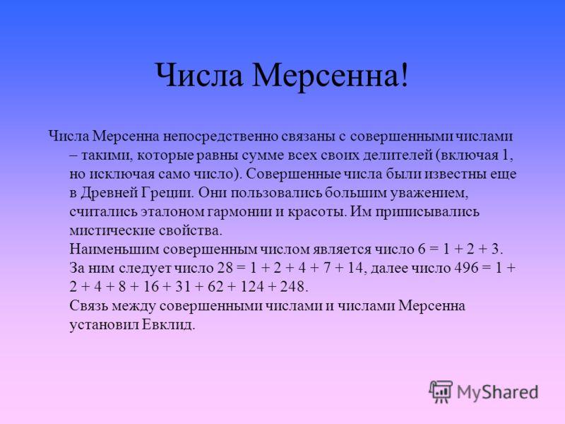 Числа Мерсенна! Числа Мерсенна непосредственно связаны с совершенными числами – такими, которые равны сумме всех своих делителей (включая 1, но исключая само число). Совершенные числа были известны еще в Древней Греции. Они пользовались большим уваже