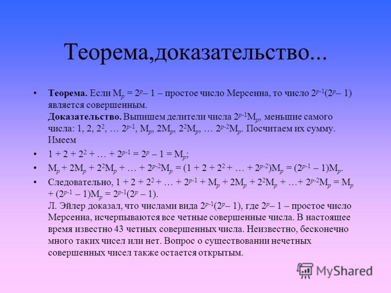 Теорема,доказательство... Теорема. Если M p = 2 p – 1 – простое число Мерсенна, то число 2 p-1 (2 p – 1) является совершенным. Доказательство. Выпишем делители числа 2 p-1 M p, меньшие самого числа: 1, 2, 2 2, … 2 p-1, M p, 2M p, 2 2 M p, … 2 p-2 M p