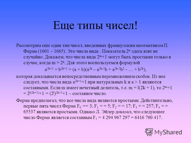 Еще типы чисел! Рассмотрим еще один тип чисел, введенных французским математиком П. Ферма (1601 – 1665). Это числа вида. Показатель 2 n здесь взят не случайно. Докажем, что числа вида 2 m +1 могут быть простыми только в случае, когда m = 2 n. Для это