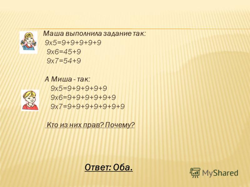 Маша выполнила задание так: 9х5=9+9+9+9+9 9х6=45+9 9х7=54+9 А Миша - так: 9х5=9+9+9+9+9 9х6=9+9+9+9+9+9 9х7=9+9+9+9+9+9+9 Кто из них прав? Почему? Ответ: Оба.