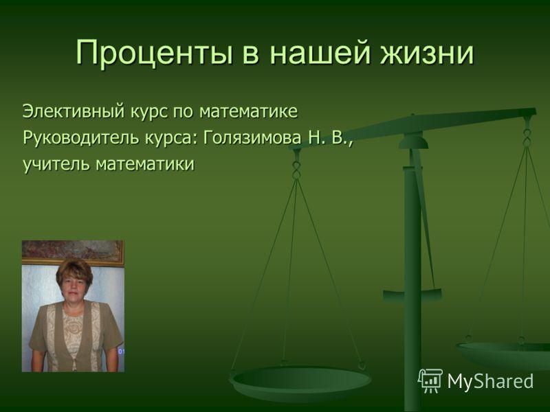Проценты в нашей жизни Элективный курс по математике Руководитель курса: Голязимова Н. В., учитель математики