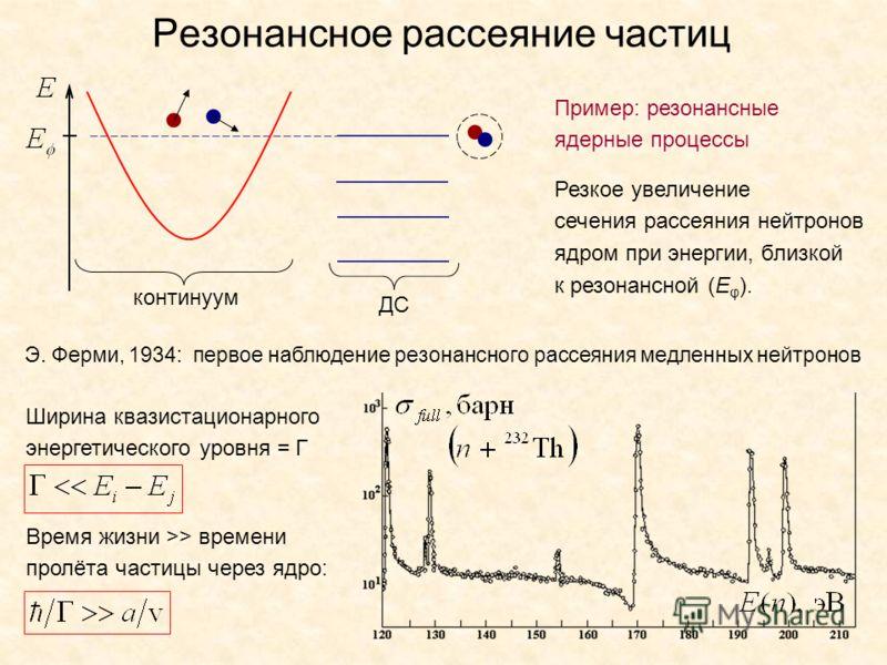 Резонансное рассеяние частиц континуум ДС Пример: резонансные ядерные процессы Резкое увеличение сечения рассеяния нейтронов ядром при энергии, близкой к резонансной (E φ ). Э. Ферми, 1934: первое наблюдение резонансного рассеяния медленных нейтронов