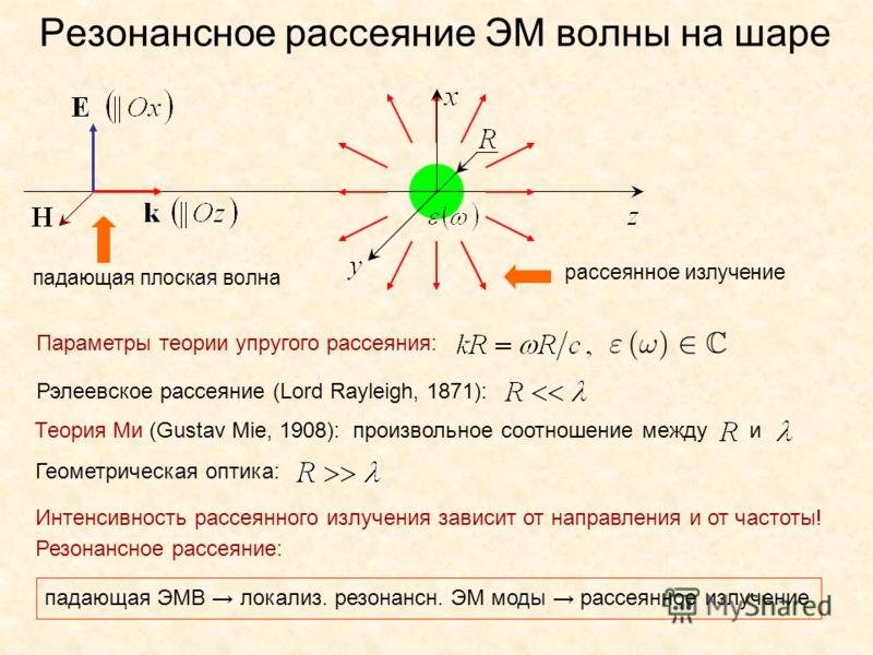 Резонансное рассеяние ЭМ волны на шаре Параметры теории упругого рассеяния: падающая плоская волна рассеянное излучение Рэлеевское рассеяние (Lord Rayleigh, 1871): Теория Ми (Gustav Mie, 1908): произвольное соотношение между и Геометрическая оптика: