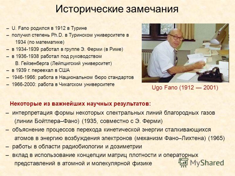 Ugo Fano (1912 2001) – U. Fano родился в 1912 в Турине – получил степень Ph.D. в Туринском университете в 1934 (по математике) – в 1934-1939 работал в группе Э. Ферми (в Риме) – в 1936-1938 работал под руководством В. Гейзенберга (Лейпцигский универс