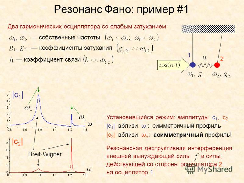Резонанс Фано: пример #1 Два гармонических осциллятора со слабым затуханием: собственные частоты коэффициенты затухания коэффициент связи |c 1 | |c 2 | Установившийся режим: амплитуды с 1, с 2 |с 1 | вблизи ω - : симметричный профиль |с 2 | вблизи ω