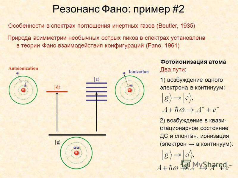 Резонанс Фано: пример #2 Природа асимметрии необычных острых пиков в спектрах установлена в теории Фано взаимодействия конфигураций (Fano, 1961) Особенности в спектрах поглощения инертных газов (Beutler, 1935) Фотоионизация атома Два пути: 1) возбужд