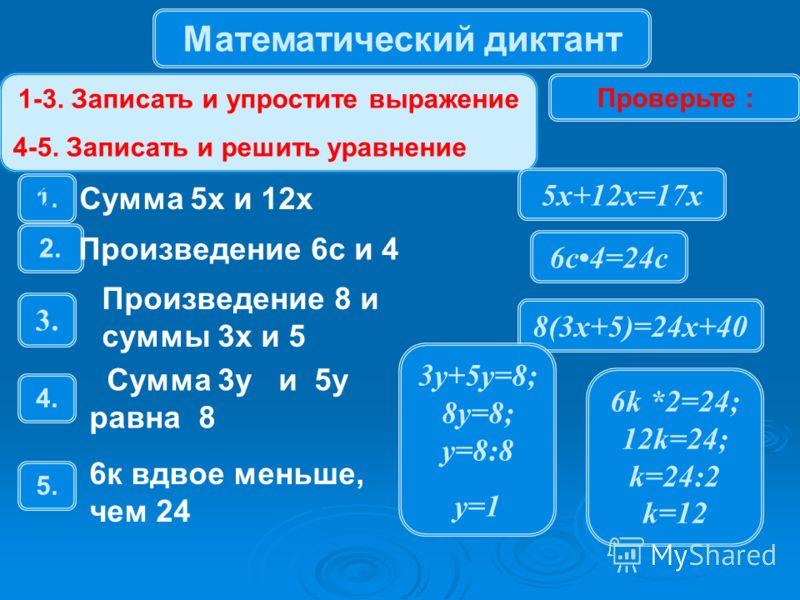 Математический диктант 1-3. Записать и упростите выражение 4-5. Записать и решить уравнение Проверьте : 1. 28 Сумма 5х и 12х 2.2. Произведение 6с и 4 3.3. Произведение 8 и суммы 3х и 5 4.4. Сумма 3y и 5y равна 8 5.5. 6к вдвое меньше, чем 24 5х+12х=17
