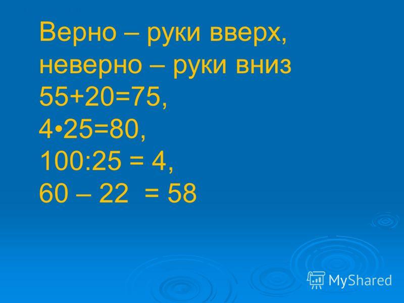 55+20=75, 4 25=80, 100:25 = 4, 60 – 22 = 58 Верно – руки вверх, неверно – руки вниз 55+20=75, 425=80, 100:25 = 4, 60 – 22 = 58