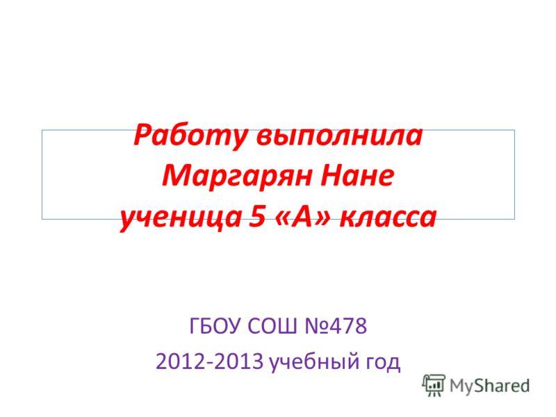 Работу выполнила Маргарян Нане ученица 5 «А» класса ГБОУ СОШ 478 2012-2013 учебный год