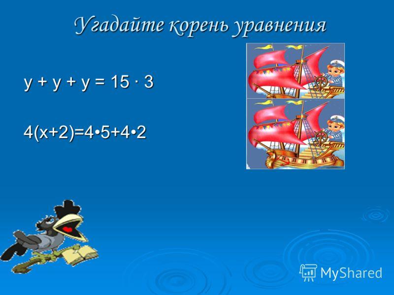 Угадайте корень уравнения у + у + у = 15 · 3(у = 15) 4(х+2)=45+42 (х = 5)