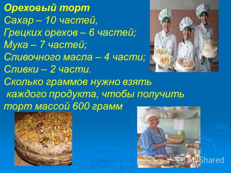 , Грецких орехов – 6 частей; Мука – 7 частей; Сливочного масла – 4 части; Сливки – 2 части. Сколько граммов нужно взять каждого продукта, чтобы получить торт массой 600 грамм Ореховый торт Сахар – 10 частей, Грецких орехов – 6 частей; Мука – 7 частей