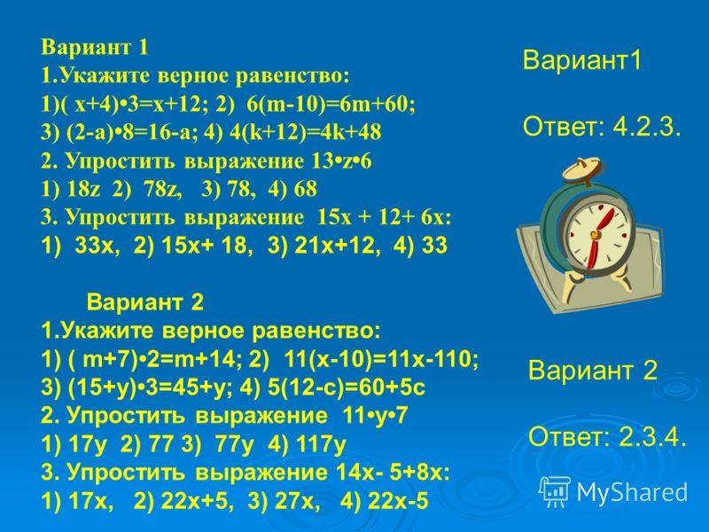 1) 33х, 2) 15х+ 18, 3) 21х+12, 4) 33 Вариант 2 1.Укажите верное равенство: 1) ( m+7) 2=m+14; 2) 11(x-10)=11x-110; 3) (15+y) 3=45+y; 4) 5(12-c)=60+5c 2. Упростить выражение 11 у 7 1) 17у 2) 77 3) 77у 4) 117у 3. Упростить выражение 14х- 5+8х: 1) 17х, 2