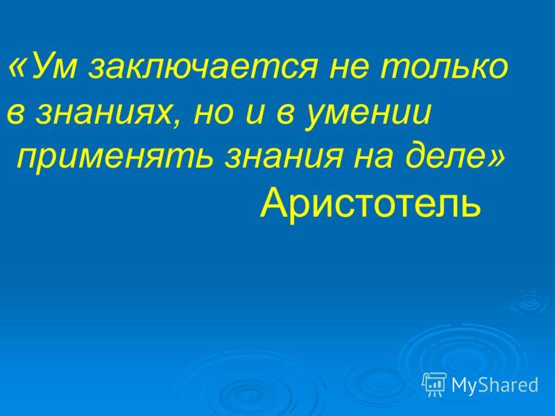 « Ум заключается не только в знаниях, но и в умении применять знания на деле» Аристотель