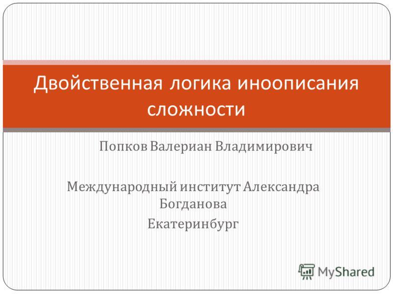 Попков Валериан Владимирович Международный институт Александра Богданова Екатеринбург Двойственная логика иноописания сложности