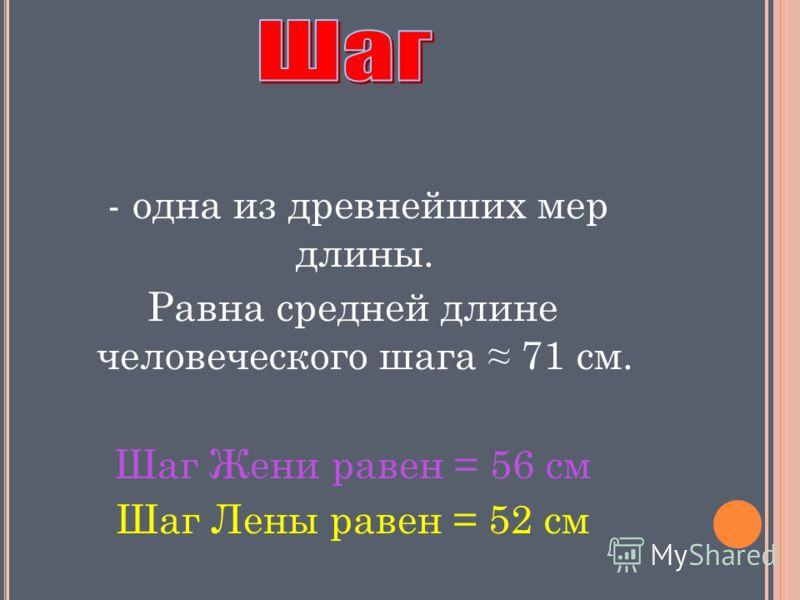 - одна из древнейших мер длины. Равна средней длине человеческого шага 71 см. Шаг Жени равен = 56 см Шаг Лены равен = 52 см