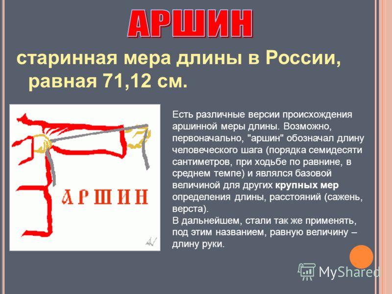 старинная мера длины в России, равная 71,12 см. Есть различные версии происхождения аршинной меры длины. Возможно, первоначально,