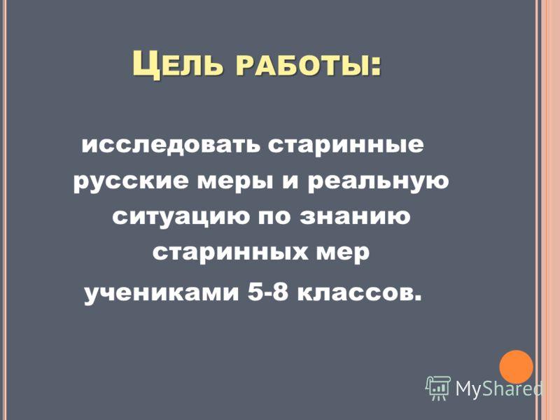 Ц ЕЛЬ РАБОТЫ : исследовать старинные русские меры и реальную ситуацию по знанию старинных мер учениками 5-8 классов.