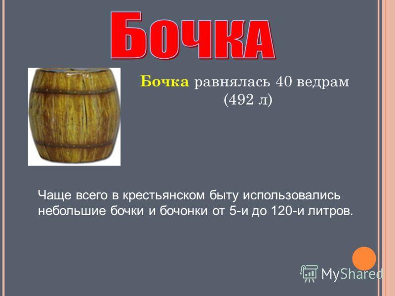 Чаще всего в крестьянском быту использовались небольшие бочки и бочонки от 5-и до 120-и литров. Бочка равнялась 40 ведрам (492 л)