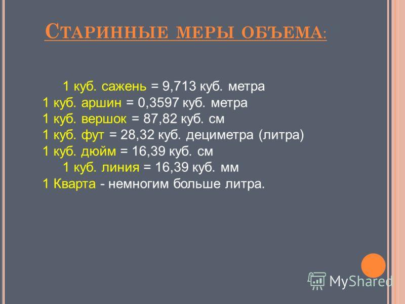 С ТАРИННЫЕ МЕРЫ ОБЪЕМА : 1 куб. сажень = 9,713 куб. метра 1 куб. аршин = 0,3597 куб. метра 1 куб. вершок = 87,82 куб. см 1 куб. фут = 28,32 куб. дециметра (литра) 1 куб. дюйм = 16,39 куб. см 1 куб. линия = 16,39 куб. мм 1 Кварта - немногим больше лит