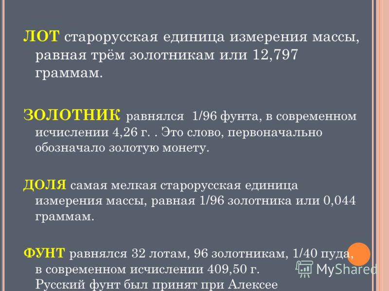 ЛОТ старорусская единица измерения массы, равная трём золотникам или 12,797 граммам. ЗОЛОТНИК равнялся 1/96 фунта, в современном исчислении 4,26 г.. Это слово, первоначально обозначало зoлотую монету. ДОЛЯ самая мелкая старорусская единица измерения
