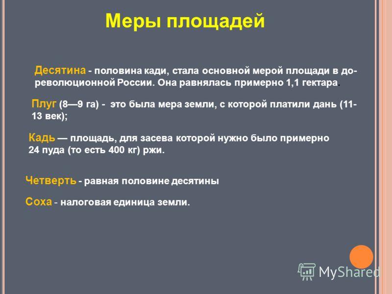 Соха - налоговая единица земли. Четверть - равная половине десятины Десятина - половина кади, стала основной мерой площади в до революционной России. Она равнялась примерно 1,1 гектара. Кадь площадь, для засева которой нужно было примерно 24 пуда (т