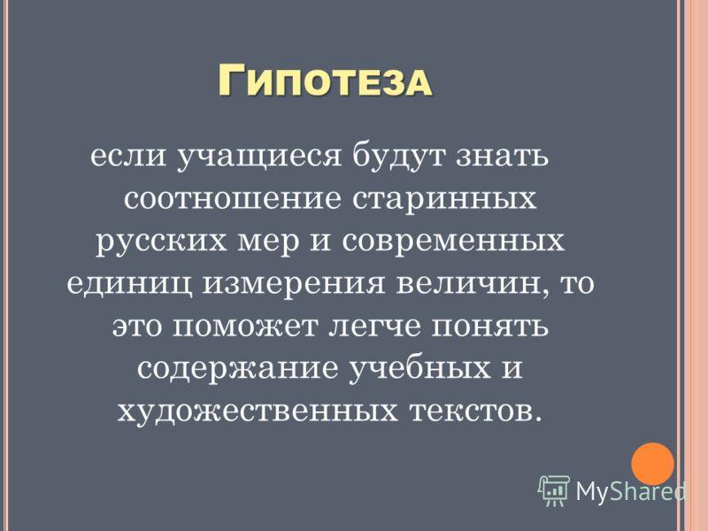 Г ИПОТЕЗА если учащиеся будут знать соотношение старинных русских мер и современных единиц измерения величин, то это поможет легче понять содержание учебных и художественных текстов.