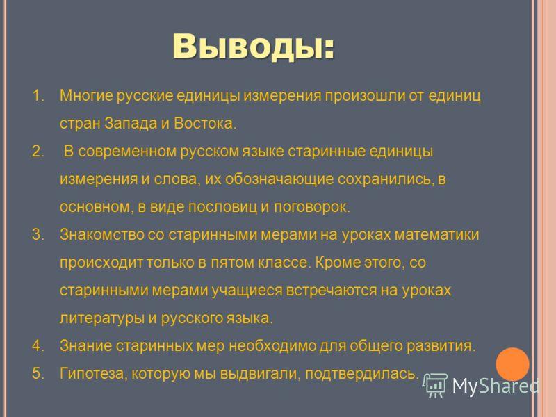 В ЫВОДЫ : 1.Многие русские единицы измерения произошли от единиц стран Запада и Востока. 2. В современном русском языке старинные единицы измерения и слова, их обозначающие сохранились, в основном, в виде пословиц и поговорок. 3.Знакомство со старинн