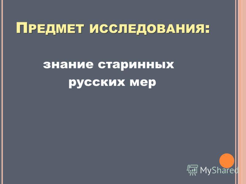 П РЕДМЕТ ИССЛЕДОВАНИЯ : знание старинных русских мер