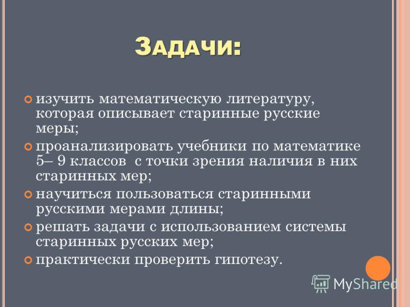 З АДАЧИ : изучить математическую литературу, которая описывает старинные русские меры; проанализировать учебники по математике 5– 9 классов с точки зрения наличия в них старинных мер; научиться пользоваться старинными русскими мерами длины; решать за
