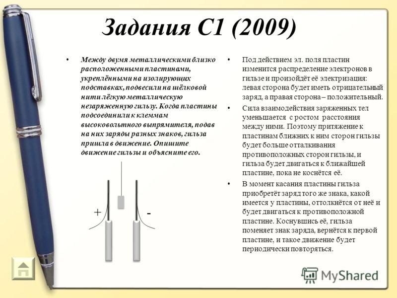 Задания С1 (2009) Между двумя металлическими близко расположенными пластинами, укреплёнными на изолирующих подставках, подвесили на шёлковой нити лёгкую металлическую незаряженную гильзу. Когда пластины подсоединили к клеммам высоковольтного выпрямит