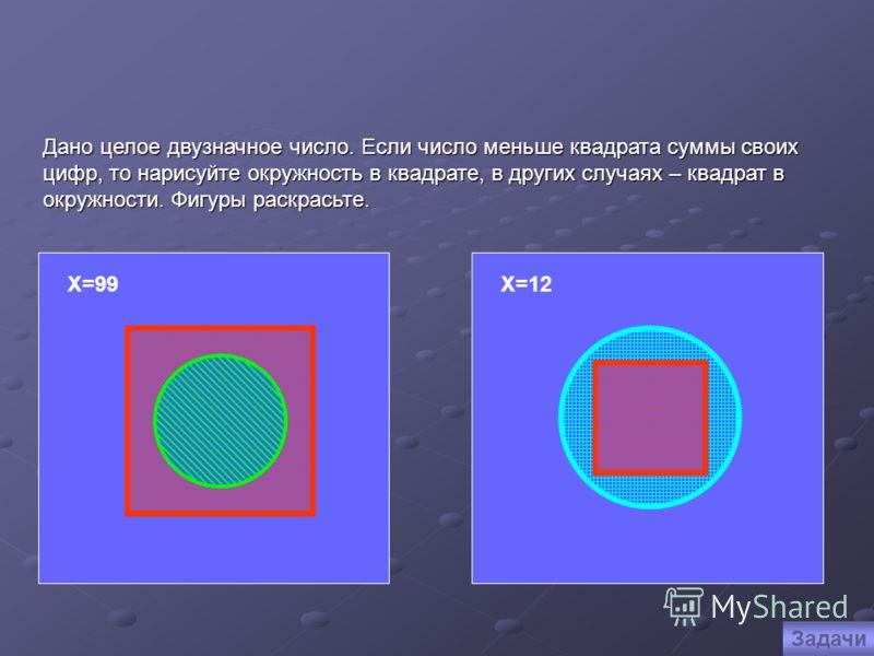 Х=99 Х=12 Дано целое двузначное число. Если число меньше квадрата суммы своих цифр, то нарисуйте окружность в квадрате, в других случаях – квадрат в окружности. Фигуры раскрасьте. Задачи